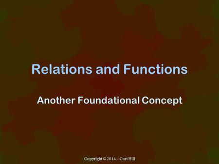 Relations and Functions Another Foundational Concept Copyright © 2014 – Curt Hill.