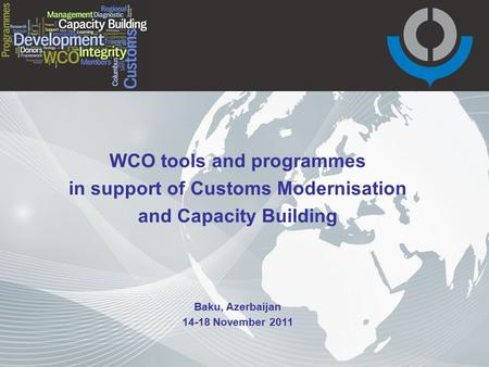 WCO tools and programmes in support of Customs Modernisation and Capacity Building Baku, Azerbaijan 14-18 November 2011.