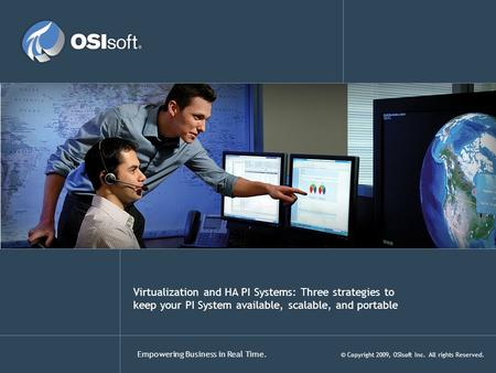 Empowering Business in Real Time. © Copyright 2009, OSIsoft Inc. All rights Reserved. Virtualization and HA PI Systems: Three strategies to keep your PI.