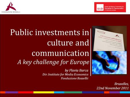 Public investments in culture and communication A key challenge for Europe by Flavia Barca Dir. <strong>Institute</strong> for <strong>Media</strong> Economics Fondazione Rossellii Bruxelles,