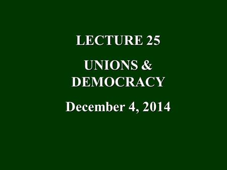 "LECTURE 25 UNIONS & DEMOCRACY December 4, 2014. I. The Problem Democracy: Rule by the people = the ""will of the people"" translated into the public purposes."
