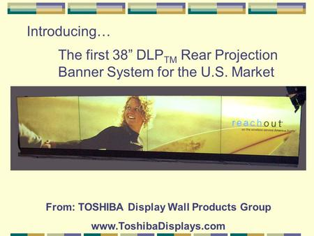 "Introducing… The first 38"" DLP TM Rear Projection Banner System for the U.S. Market From: TOSHIBA Display Wall Products Group www.ToshibaDisplays.com."