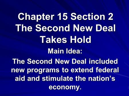 Chapter 15 Section 2 The Second New Deal Takes Hold Main Idea: The Second New Deal included new programs to extend federal aid and stimulate the nation's.