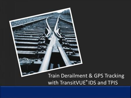 Train Derailment & GPS Tracking with TransitVUE ® IDS and TPIS.