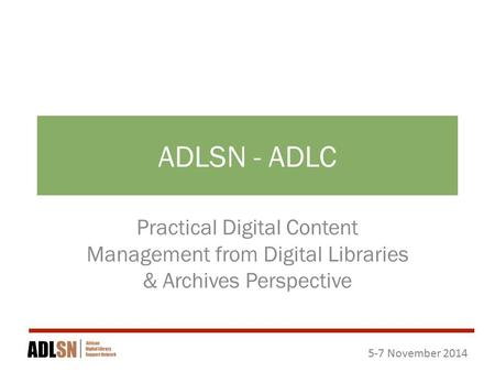 5-7 November 2014 ADLSN - ADLC Practical Digital Content Management from Digital Libraries & Archives Perspective.