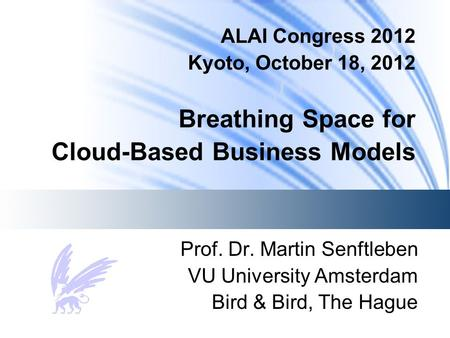 ALAI Congress 2012 Kyoto, October 18, 2012 Breathing Space for Cloud-Based Business Models Prof. Dr. Martin Senftleben VU University Amsterdam Bird & Bird,