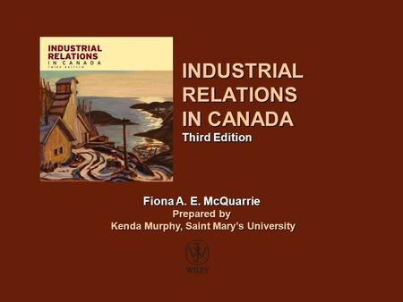 INDUSTRIAL RELATIONS IN CANADA Third Edition Fiona A. E. McQuarrie Prepared by Kenda Murphy, Saint Mary's University Kenda Murphy, Saint Mary's University.