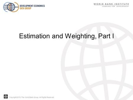 Copyright 2010, The World Bank Group. All Rights Reserved. Estimation and Weighting, Part I.