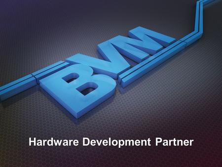 Hardware Development Partner. Capability BVM Supplies: