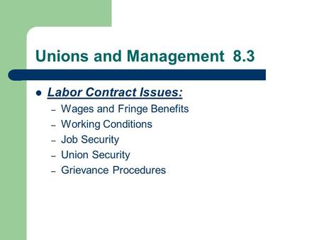 Unions and Management 8.3 Labor Contract Issues: – Wages and Fringe Benefits – Working Conditions – Job Security – Union Security – Grievance Procedures.