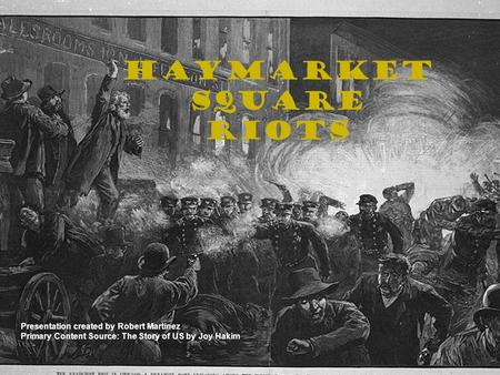 Haymarket Square Riots Presentation created by Robert Martinez Primary Content Source: The Story of US by Joy Hakim.