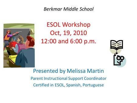 Berkmar Middle School ESOL Workshop Oct, 19, 2010 12:00 and 6:00 p.m. Presented by Melissa Martin Parent Instructional Support Coordinator Certified in.