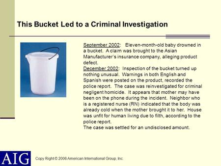 This Bucket Led to a Criminal Investigation Copy Right © 2006 American International Group, Inc. September 2002: Eleven-month-old baby drowned in a bucket.