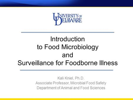 Introduction to Food Microbiology and Surveillance for Foodborne Illness Kali Kniel, Ph.D. Associate Professor, Microbial Food Safety Department of Animal.