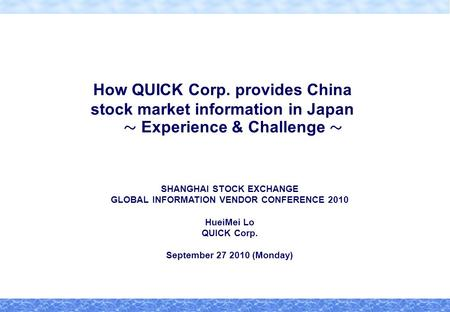 How QUICK Corp. provides China stock market information in Japan ~ Experience & Challenge ~ SHANGHAI STOCK EXCHANGE GLOBAL INFORMATION VENDOR CONFERENCE.