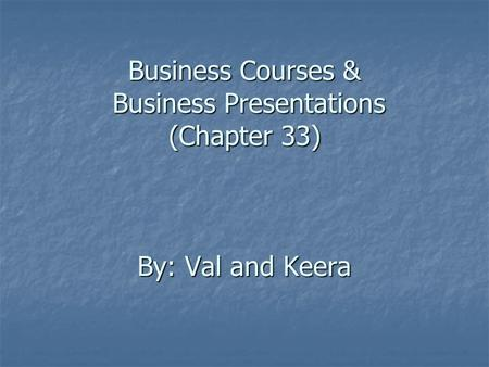 Business Courses & Business Presentations (Chapter 33) By: Val and Keera.