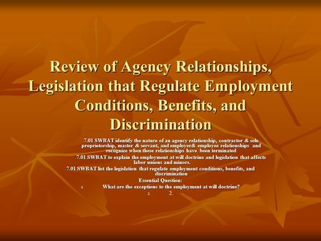 Review of Agency Relationships, Legislation that Regulate Employment Conditions, Benefits, and Discrimination 7.01 SWBAT identify the nature of an agency.