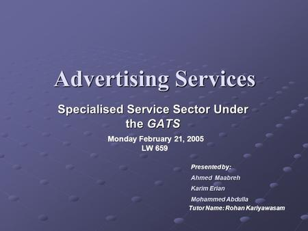 Advertising Services Specialised Service Sector Under the GATS Monday February 21, 2005 LW 659 Presented by: Ahmed Maabreh Karim Erian MohammedAbdulla.
