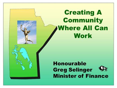 Honourable Greg Selinger Minister of Finance Creating A Community Where All Can Work.