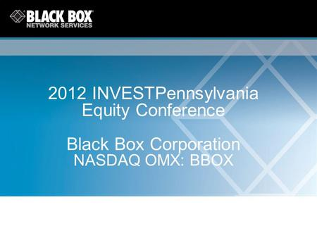 2012 INVESTPennsylvania Equity Conference Black Box Corporation NASDAQ OMX: BBOX.