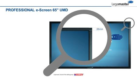 "PROFESSIONAL e-Screen 65"" UMD 40mm 20mm. PROFESSIONAL e-Screen 65"" UMD the worlds slimmest 65"" touch screen."
