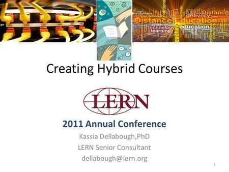 1 Creating Hybrid Courses 2011 Annual Conference Kassia Dellabough,PhD LERN Senior Consultant