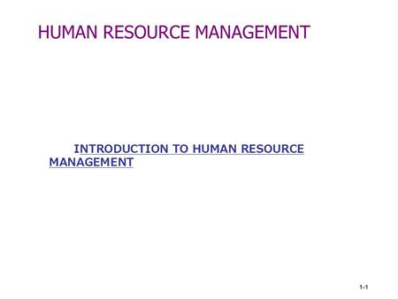 1–1 HUMAN RESOURCE MANAGEMENT INTRODUCTION TO HUMAN RESOURCE MANAGEMENT.