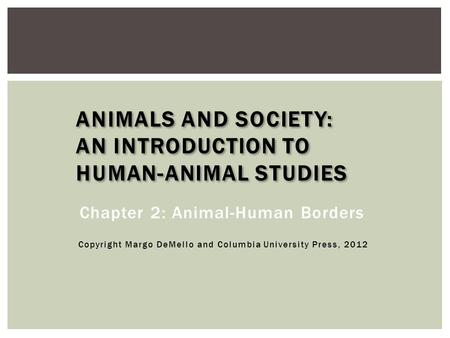 ANIMALS AND SOCIETY: AN INTRODUCTION TO HUMAN-ANIMAL STUDIES Chapter 2: Animal-Human Borders Copyright Margo DeMello and Columbia University Press, 2012.