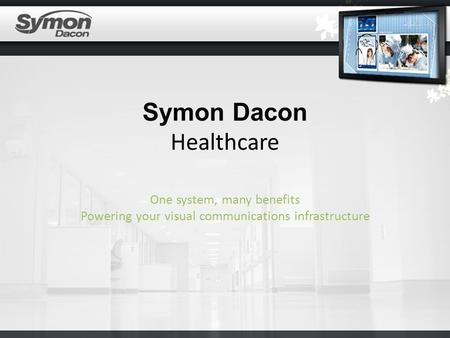 Symon Dacon Healthcare One system, many benefits Powering your visual communications infrastructure.