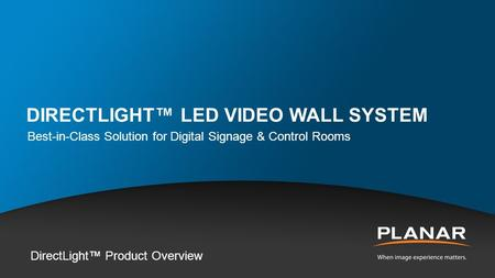 DIRECTLIGHT™ LED VIDEO WALL SYSTEM Best-in-Class Solution for Digital Signage & Control Rooms DirectLight™ Product Overview.