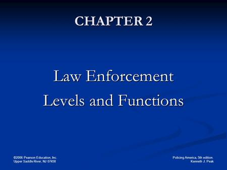 Policing America, 5th edition. Kenneth J. Peak ©2006 Pearson Education, Inc. Upper Saddle River, NJ 07458 CHAPTER 2 Law Enforcement Levels and Functions.