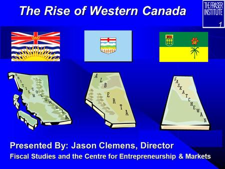 1 The Rise of Western Canada Presented By: Jason Clemens, Director Fiscal Studies and the Centre for Entrepreneurship & Markets.