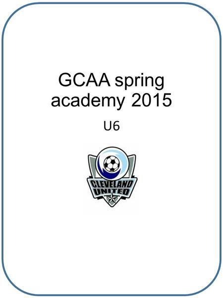 GCAA spring academy 2015 U6. Why are we here? We are here to help align all teams in all ages to adhere to the GCAA soccer curriculum so that learning.