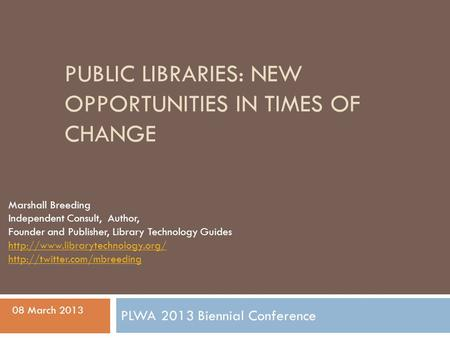 PUBLIC LIBRARIES: NEW OPPORTUNITIES IN TIMES OF CHANGE Marshall Breeding Independent Consult, Author, Founder and Publisher, Library Technology Guides.