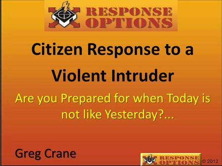 © 2012 Citizen Response to a Violent Intruder Are you Prepared for when Today is not like Yesterday?... Greg Crane.