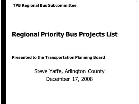 1 Regional Priority Bus Projects List Steve Yaffe, Arlington County December 17, 2008 TPB Regional Bus Subcommittee Presented to the Transportation Planning.