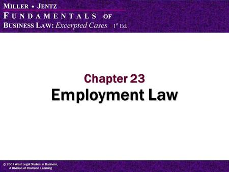 © 2007 West Legal Studies in Business, A Division of Thomson Learning Chapter 23 Employment Law.