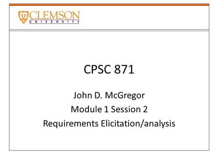 CPSC 871 John D. McGregor Module 1 Session 2 Requirements Elicitation/analysis.