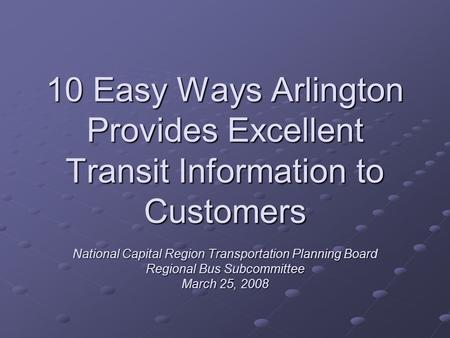 10 Easy Ways Arlington Provides Excellent Transit Information to Customers National Capital Region Transportation Planning Board Regional Bus Subcommittee.