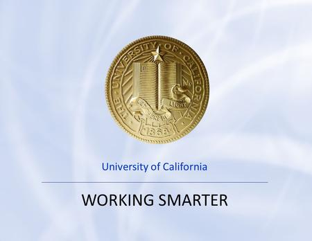 0 U N I V E R S I T Y O F C A L I F O R N I A University of California WORKING SMARTER.