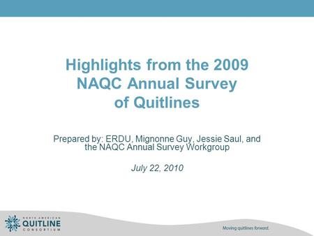 Highlights from the 2009 NAQC Annual Survey of Quitlines Prepared by: ERDU, Mignonne Guy, Jessie Saul, and the NAQC Annual Survey Workgroup July 22, 2010.
