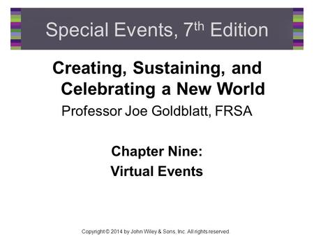 Copyright © 2014 by John Wiley & Sons, Inc. All rights reserved. Special Events, 7 th Edition Creating, Sustaining, and Celebrating a New World Professor.