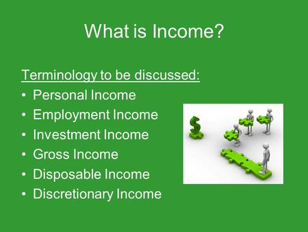 What is Income? Terminology to be discussed: Personal Income Employment Income Investment Income Gross Income Disposable Income Discretionary Income.