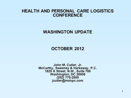 1 HEALTH AND PERSONAL CARE LOGISTICS CONFERENCE WASHINGTON UPDATE OCTOBER 2012 John M. Cutler, Jr. McCarthy, Sweeney & Harkaway, P.C. 1825 K Street, N.W.,