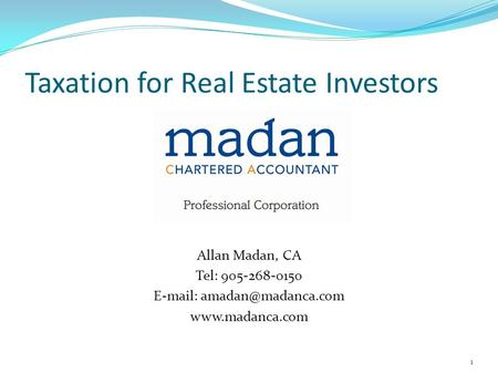 Taxation for Real Estate Investors Course Speaker Allan Madan, CA Tel: 905-268-0150    1.