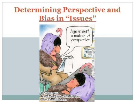"Determining Perspective and Bias in ""Issues"". WHAT INFLUENCES OUR PERSPECTIVE? When a major concern or ""issue"" needs to be addressed various perspectives."