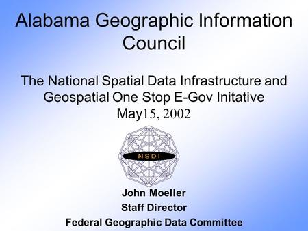 Alabama Geographic Information Council The National Spatial Data Infrastructure and Geospatial One Stop E-Gov Initative May 15, 2002 John Moeller Staff.