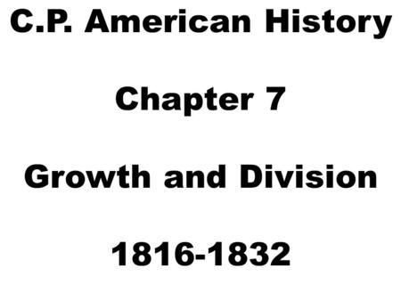 C.P. American History Chapter 7 Growth and Division 1816-1832.