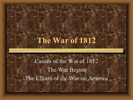 The War of 1812 Causes of the War of 1812 The War Begins The Effects of the War on America.