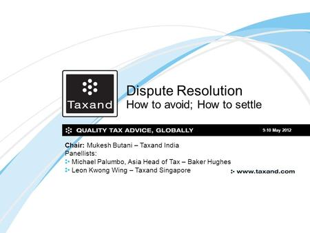 Dispute Resolution How to avoid; How to settle 9-10 May 2012 Chair: Mukesh Butani – Taxand India Panellists: Michael Palumbo, Asia Head of Tax – Baker.